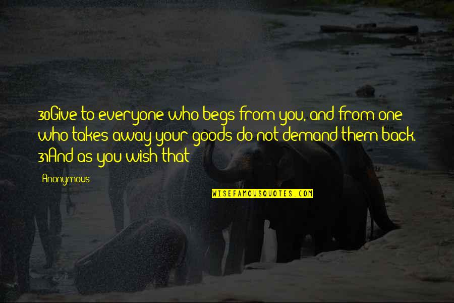 Begs Quotes By Anonymous: 30Give to everyone who begs from you, and