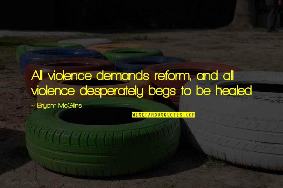 Begs Quotes By Bryant McGillns: All violence demands reform, and all violence desperately