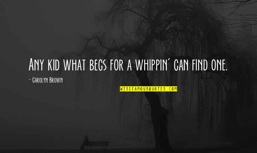 Begs Quotes By Carolyn Brown: Any kid what begs for a whippin' can