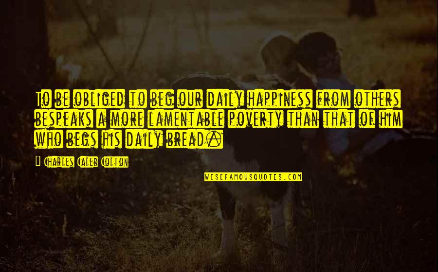 Begs Quotes By Charles Caleb Colton: To be obliged to beg our daily happiness