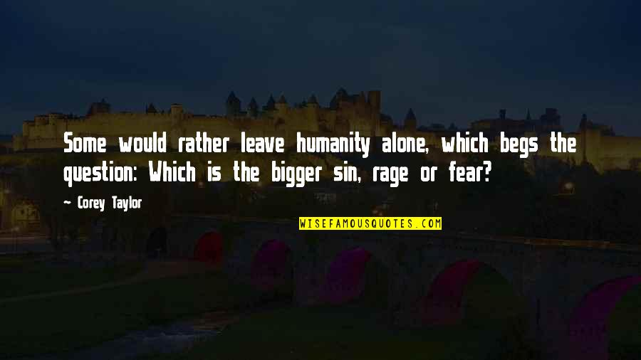 Begs Quotes By Corey Taylor: Some would rather leave humanity alone, which begs