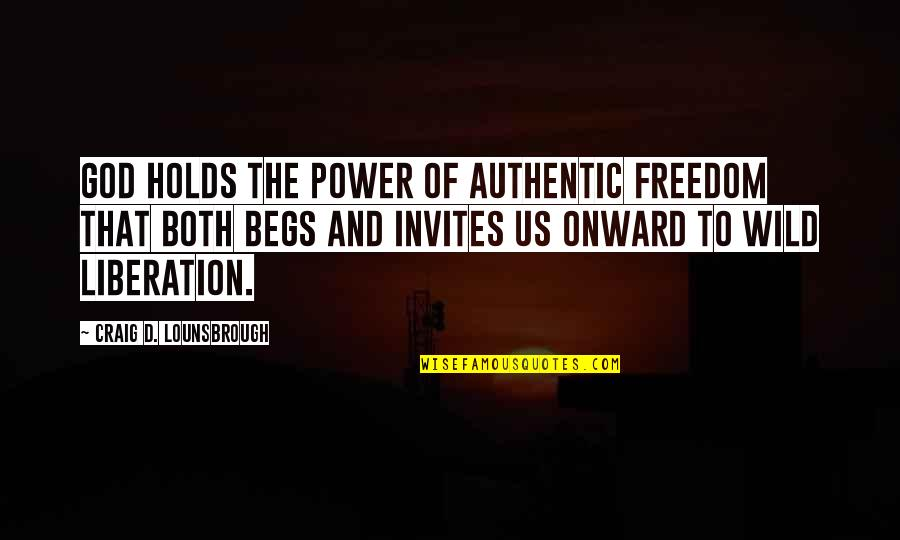 Begs Quotes By Craig D. Lounsbrough: God holds the power of authentic freedom that