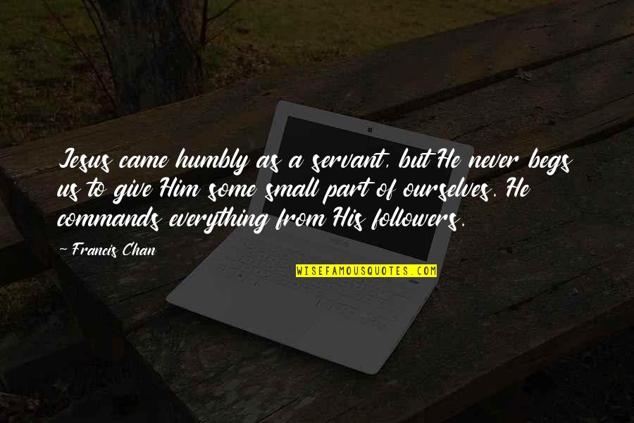 Begs Quotes By Francis Chan: Jesus came humbly as a servant, but He