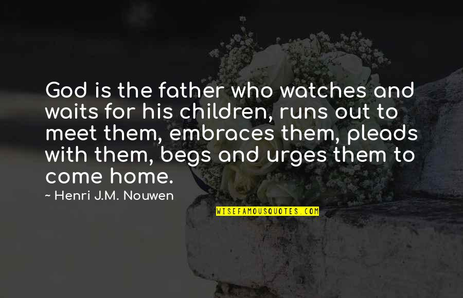 Begs Quotes By Henri J.M. Nouwen: God is the father who watches and waits