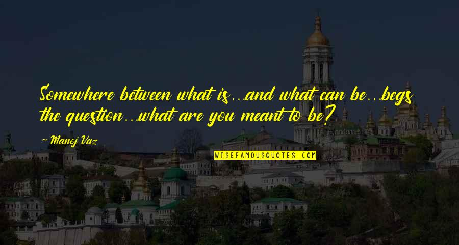Begs Quotes By Manoj Vaz: Somewhere between what is...and what can be...begs the