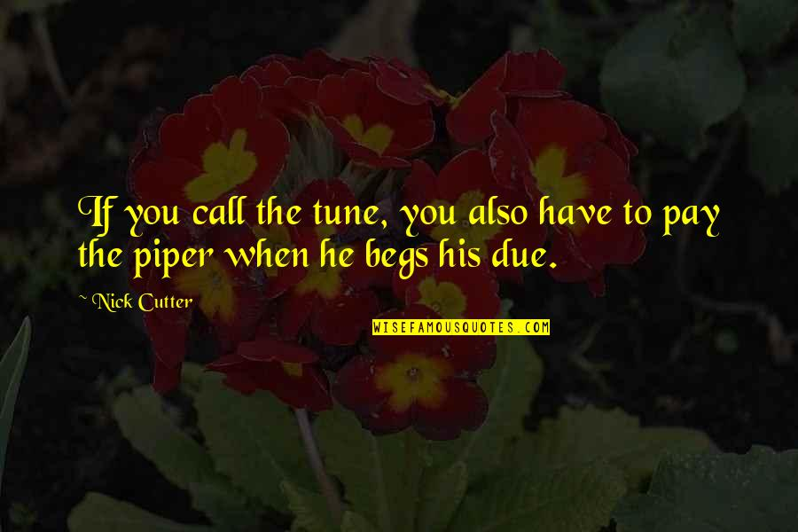Begs Quotes By Nick Cutter: If you call the tune, you also have