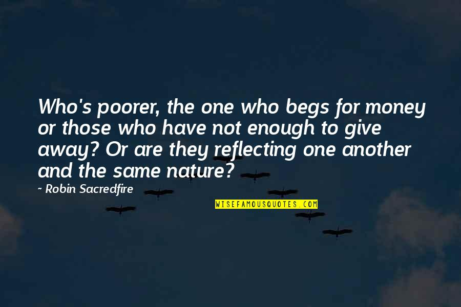 Begs Quotes By Robin Sacredfire: Who's poorer, the one who begs for money