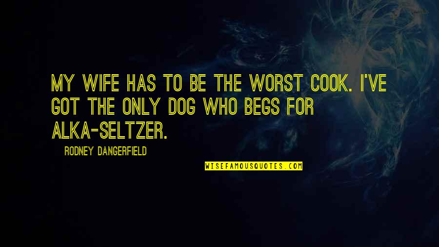 Begs Quotes By Rodney Dangerfield: My wife has to be the worst cook.