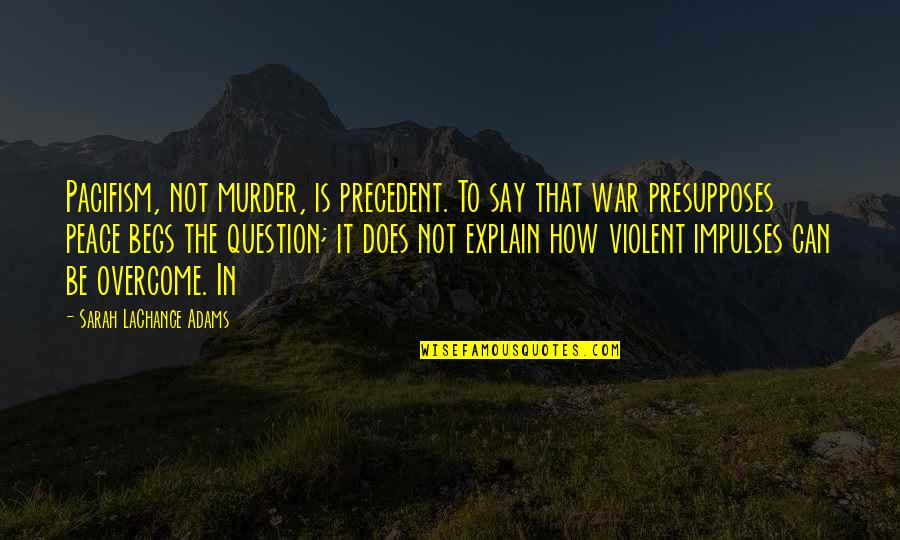 Begs Quotes By Sarah LaChance Adams: Pacifism, not murder, is precedent. To say that