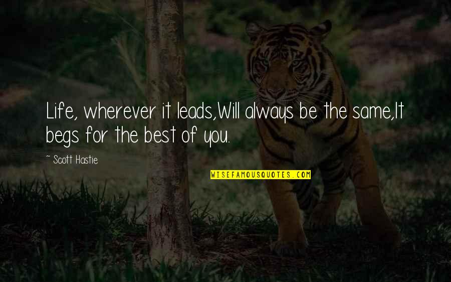 Begs Quotes By Scott Hastie: Life, wherever it leads,Will always be the same,It