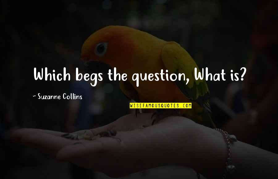 Begs Quotes By Suzanne Collins: Which begs the question, What is?