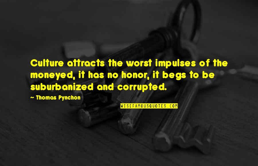 Begs Quotes By Thomas Pynchon: Culture attracts the worst impulses of the moneyed,
