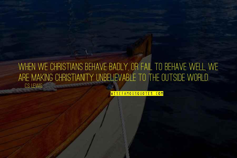 Behave Badly Quotes By C.S. Lewis: When we Christians behave badly, or fail to