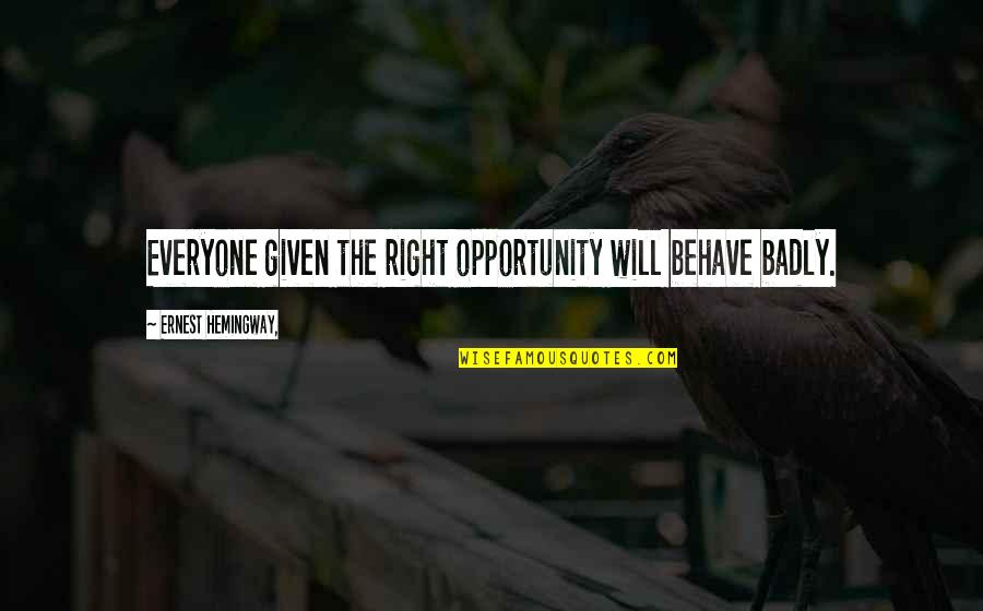 Behave Badly Quotes By Ernest Hemingway,: Everyone given the right opportunity will behave badly.