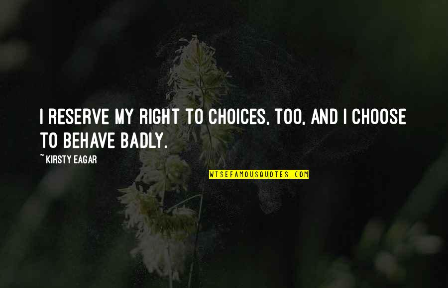 Behave Badly Quotes By Kirsty Eagar: I reserve my right to choices, too, and
