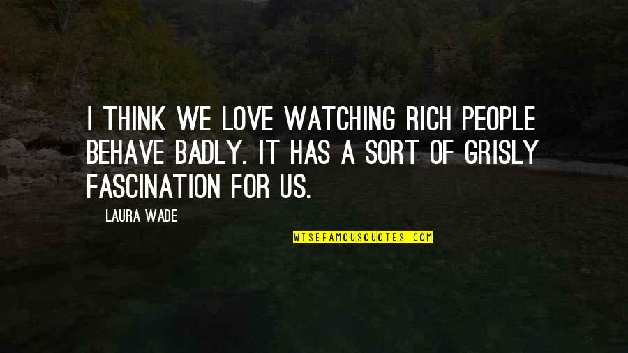 Behave Badly Quotes By Laura Wade: I think we love watching rich people behave