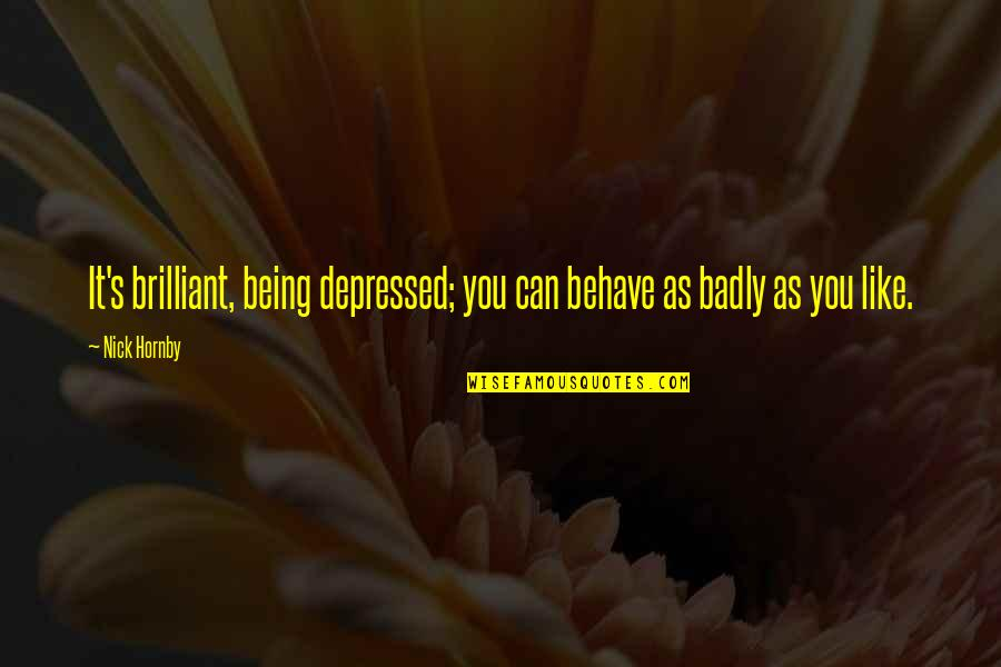 Behave Badly Quotes By Nick Hornby: It's brilliant, being depressed; you can behave as