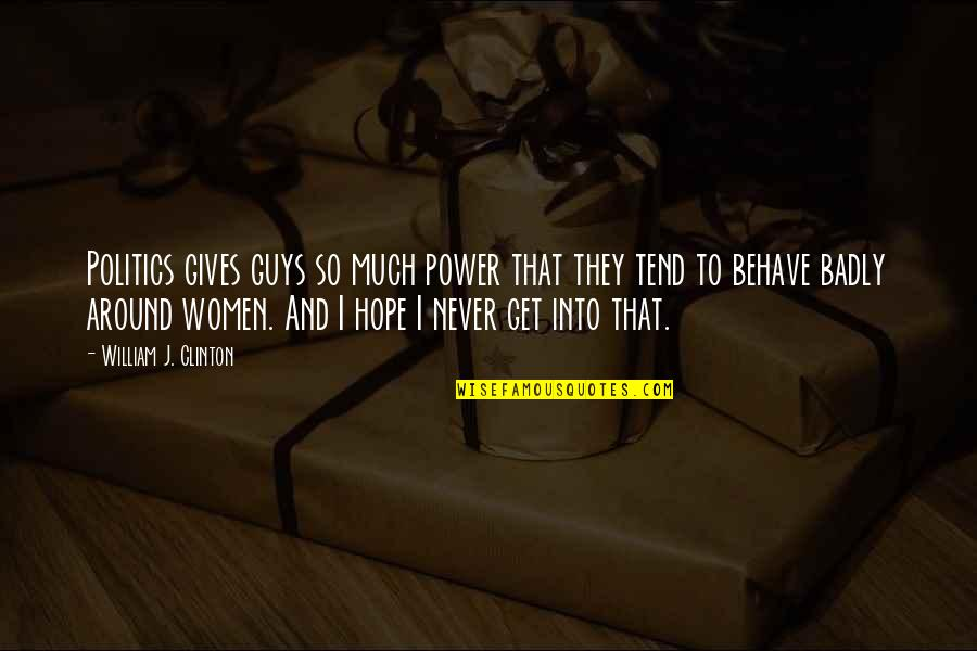 Behave Badly Quotes By William J. Clinton: Politics gives guys so much power that they