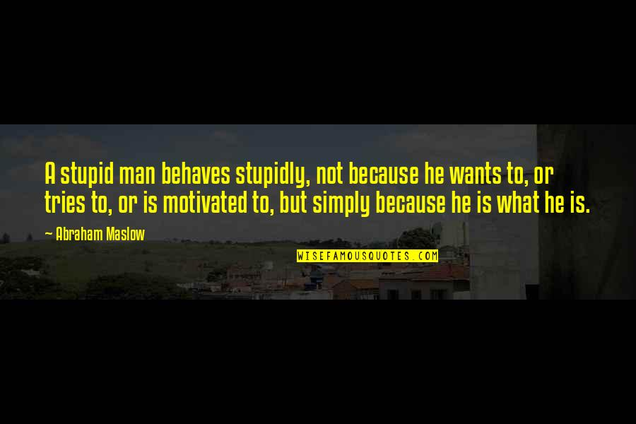 Behaves Quotes By Abraham Maslow: A stupid man behaves stupidly, not because he