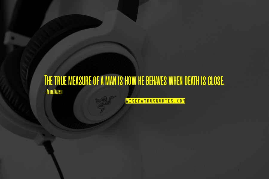 Behaves Quotes By Alma Katsu: The true measure of a man is how