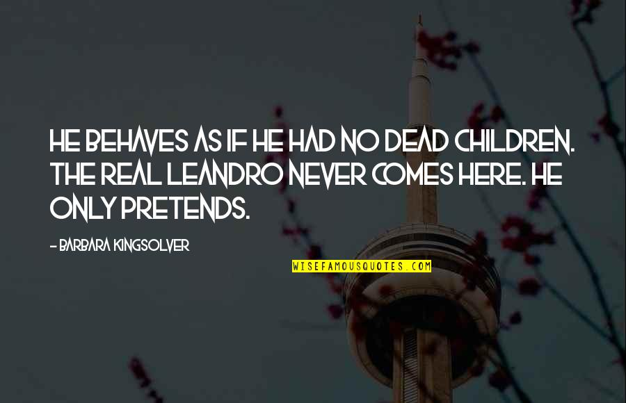 Behaves Quotes By Barbara Kingsolver: He behaves as if he had no dead