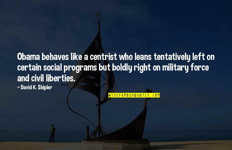 Behaves Quotes By David K. Shipler: Obama behaves like a centrist who leans tentatively
