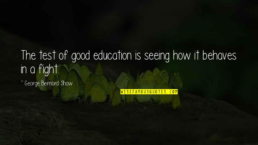 Behaves Quotes By George Bernard Shaw: The test of good education is seeing how