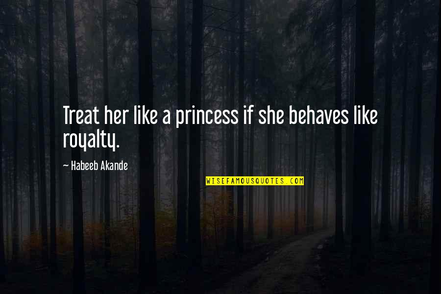 Behaves Quotes By Habeeb Akande: Treat her like a princess if she behaves