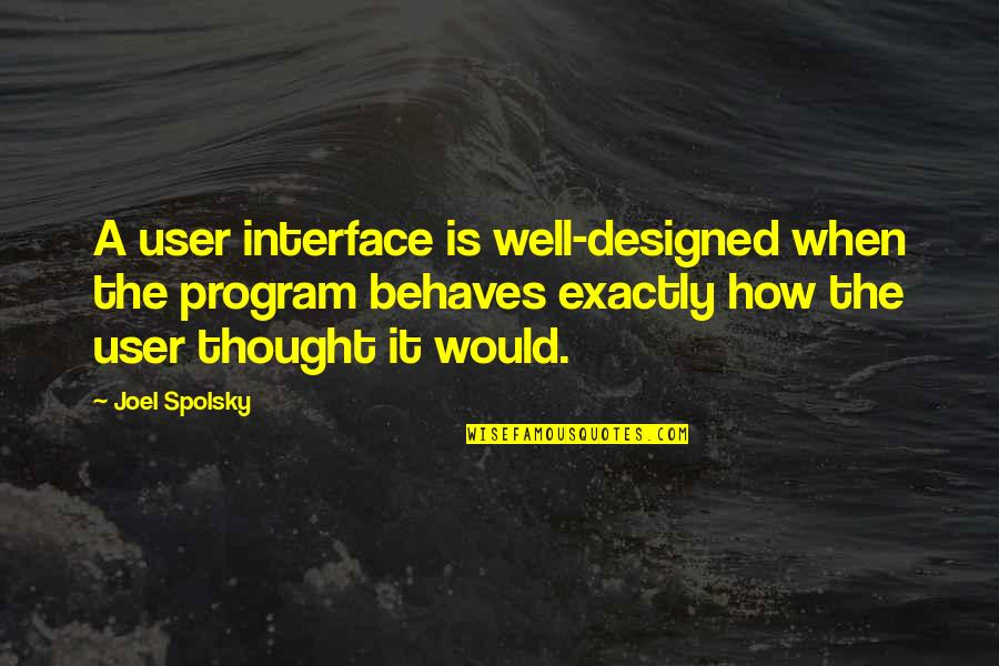 Behaves Quotes By Joel Spolsky: A user interface is well-designed when the program