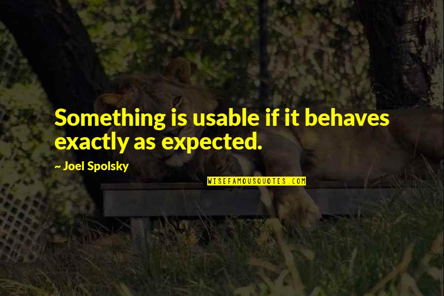 Behaves Quotes By Joel Spolsky: Something is usable if it behaves exactly as