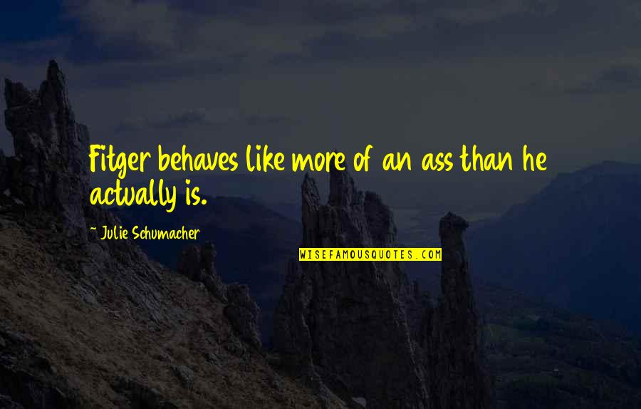 Behaves Quotes By Julie Schumacher: Fitger behaves like more of an ass than