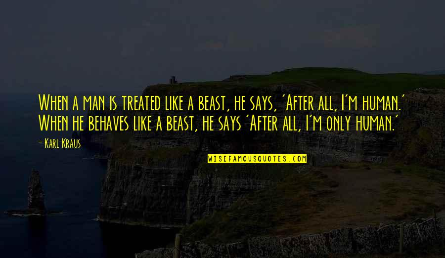 Behaves Quotes By Karl Kraus: When a man is treated like a beast,