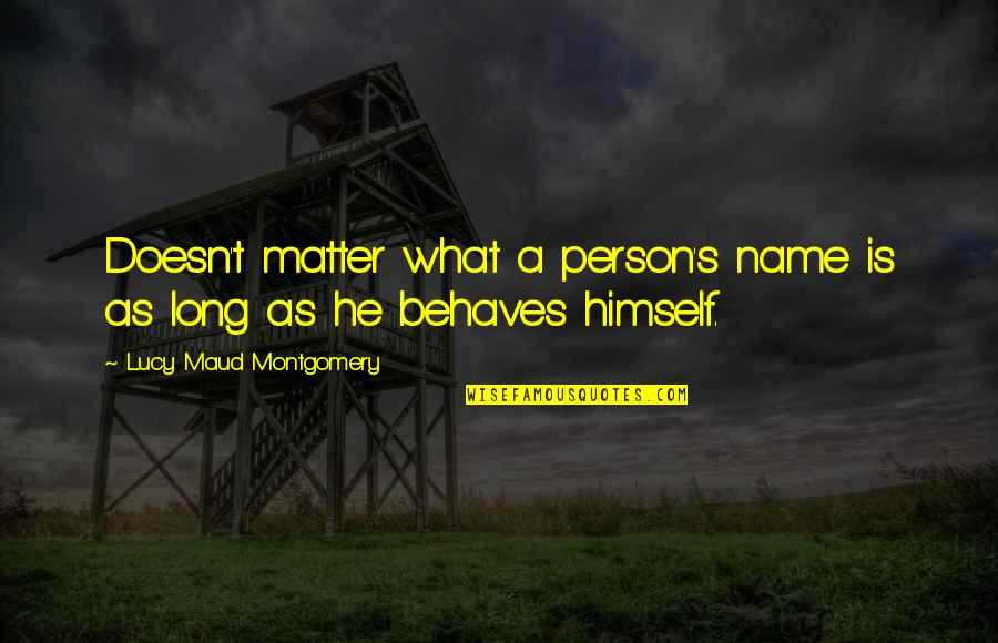 Behaves Quotes By Lucy Maud Montgomery: Doesn't matter what a person's name is as