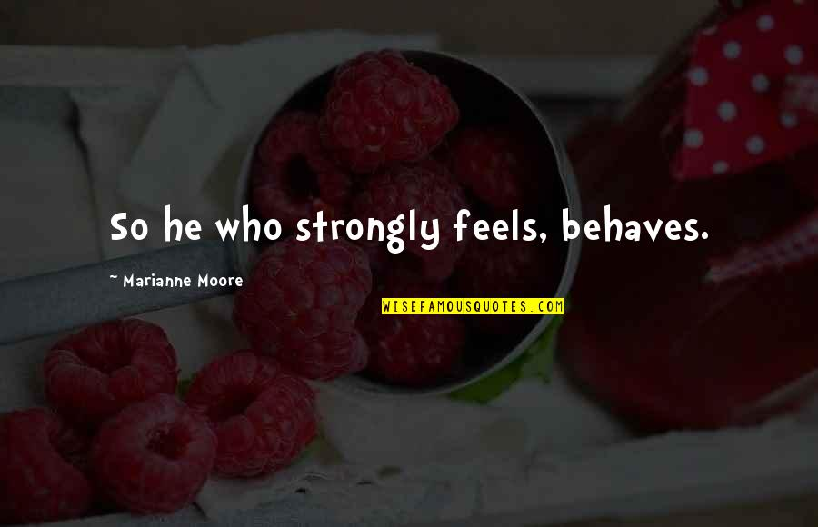 Behaves Quotes By Marianne Moore: So he who strongly feels, behaves.