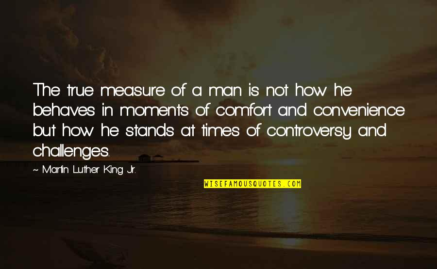 Behaves Quotes By Martin Luther King Jr.: The true measure of a man is not