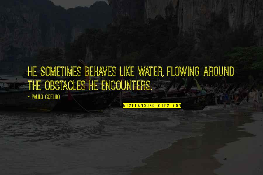 Behaves Quotes By Paulo Coelho: He sometimes behaves like water, flowing around the