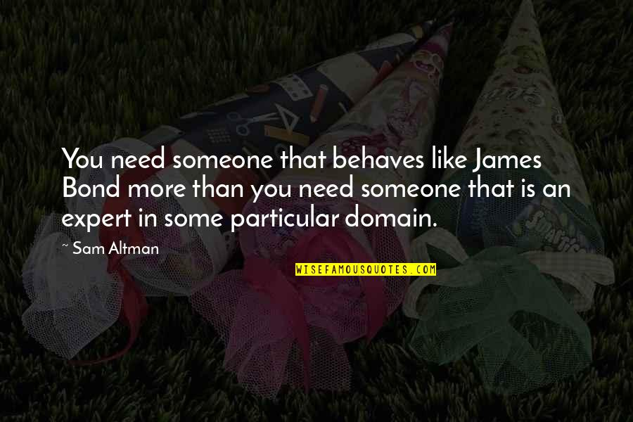 Behaves Quotes By Sam Altman: You need someone that behaves like James Bond