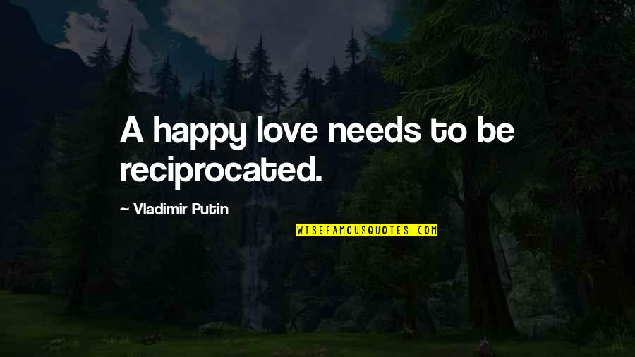 Behaviour Management Quotes By Vladimir Putin: A happy love needs to be reciprocated.