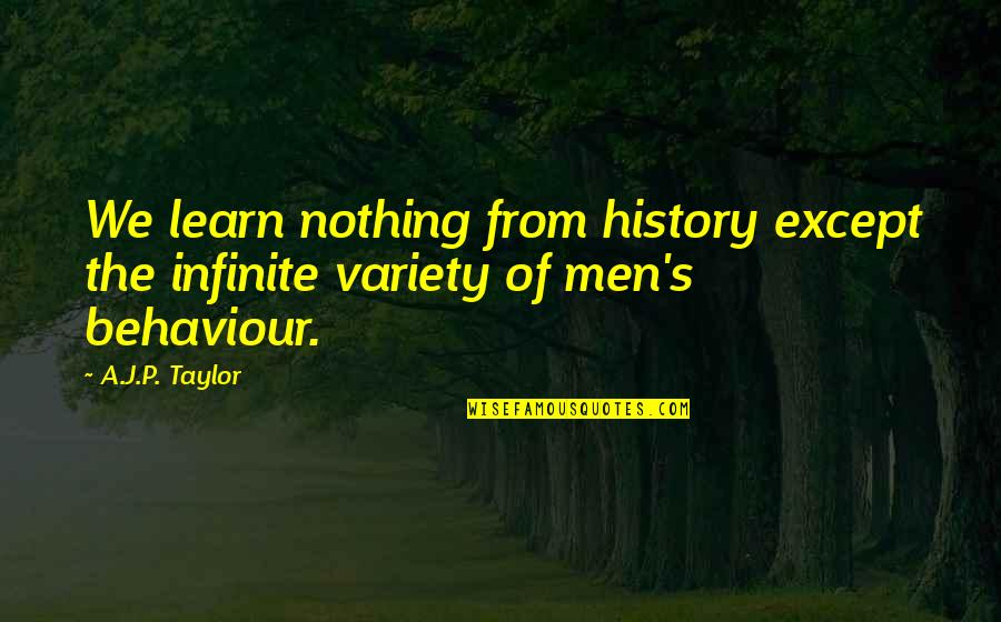 Behaviour Quotes By A.J.P. Taylor: We learn nothing from history except the infinite