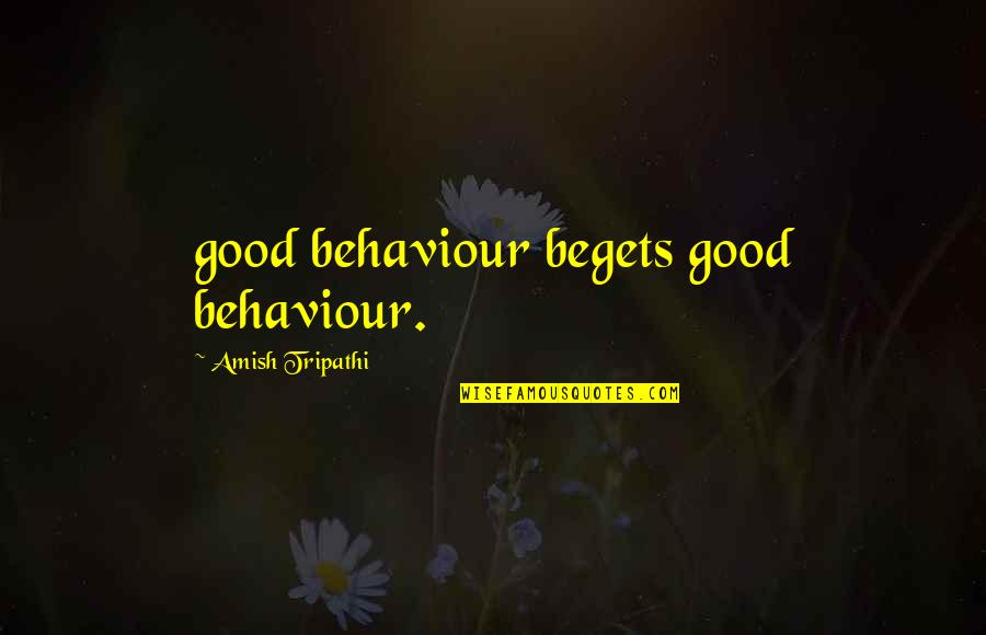 Behaviour Quotes By Amish Tripathi: good behaviour begets good behaviour.
