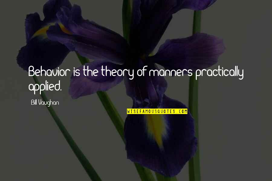 Behaviour Quotes By Bill Vaughan: Behavior is the theory of manners practically applied.