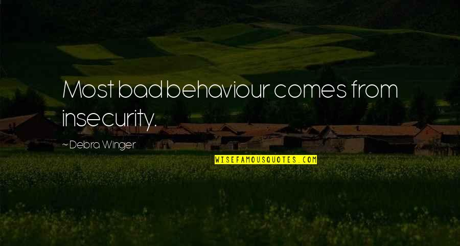 Behaviour Quotes By Debra Winger: Most bad behaviour comes from insecurity.
