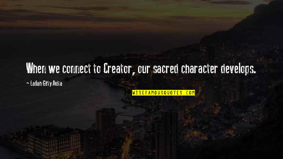 Behaviour Quotes By Lailah Gifty Akita: When we connect to Creator, our sacred character