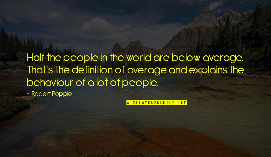 Behaviour Quotes By Robert Popple: Half the people in the world are below