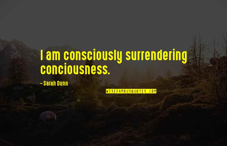 Behaviour Quotes By Sarah Dunn: I am consciously surrendering conciousness.