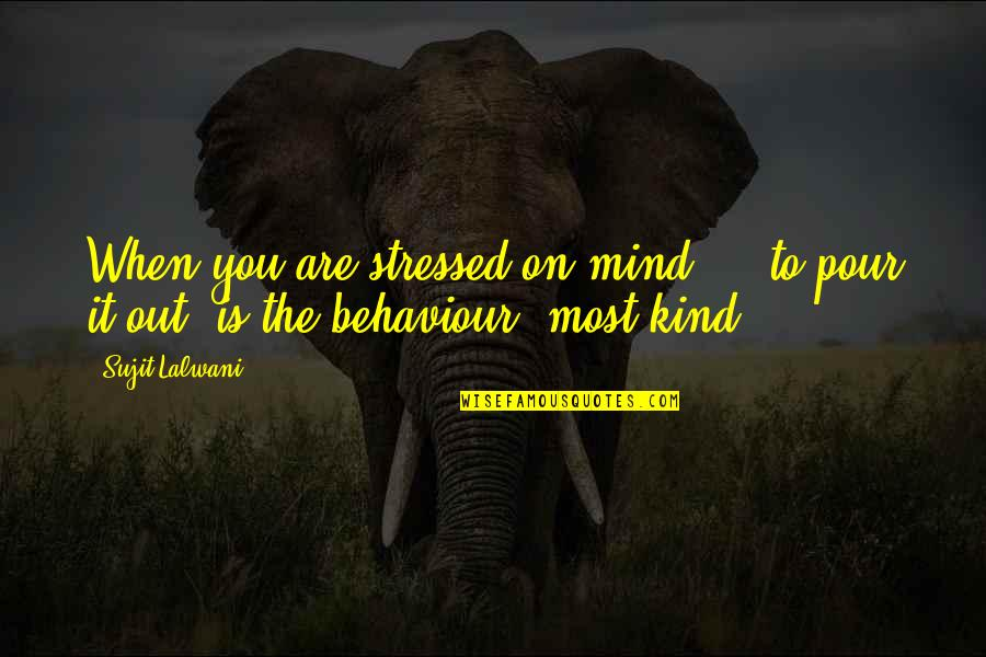 Behaviour Quotes By Sujit Lalwani: When you are stressed on mind ... to