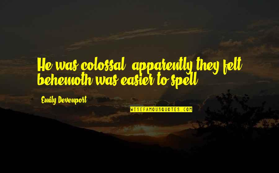 Behemoth Quotes By Emily Devenport: He was colossal (apparently they felt behemoth was