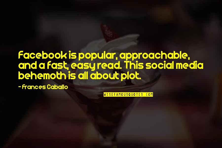 Behemoth Quotes By Frances Caballo: Facebook is popular, approachable, and a fast, easy