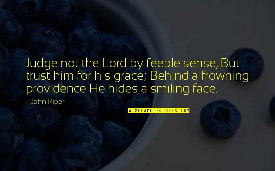 Behind A Smiling Face Quotes By John Piper: Judge not the Lord by feeble sense, But