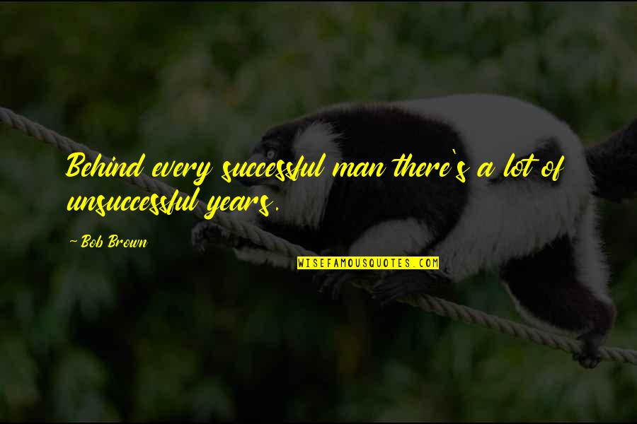 Behind Every Successful Man Quotes By Bob Brown: Behind every successful man there's a lot of